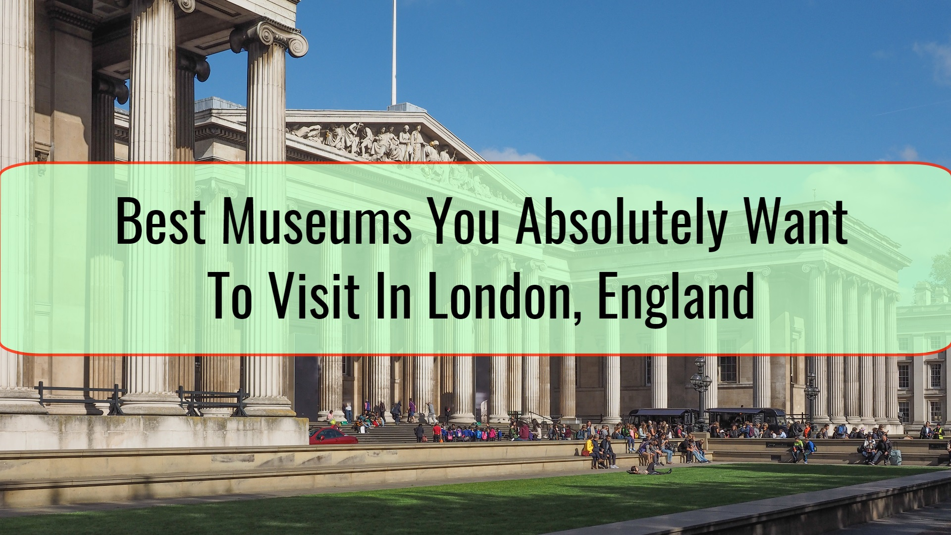 Best Museums You Absolutely Want To Visit In London, England